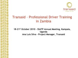Transaid   Professional Driver Training in Zambia  18-21st October 2010   SSATP Annual Meeting, Kampala, Uganda Ana Luis