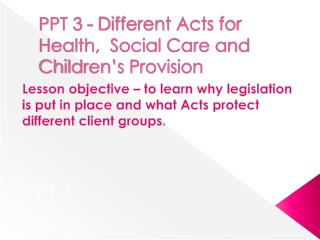 PPT 3 - Different Acts for Health,  Social Care and Children s Provision