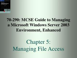 70-290: MCSE Guide to Managing a Microsoft Windows Server 2003 Environment, Enhanced Chapter 5:  Managing File Access