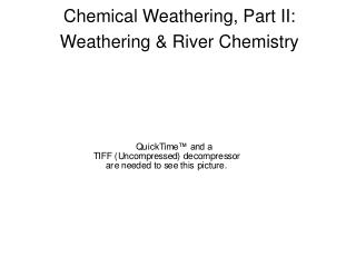 Chemical Weathering, Part II: Weathering  River Chemistry