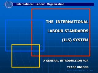 THE  INTERNATIONAL   LABOUR STANDARDS   ILS SYSTEM     A GENERAL INTRODUCTION FOR   TRADE UNIONS