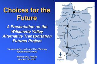 Choices for the  Future  A Presentation on the Willamette Valley Alternative Transportation Futures Project     Transpor