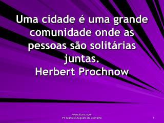 Uma cidade   uma grande comunidade onde as pessoas s o solit rias juntas. Herbert Prochnow
