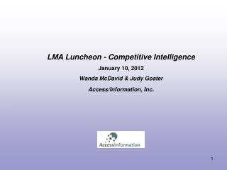 LMA Luncheon - Competitive Intelligence  January 10, 2012  Wanda McDavid  Judy Goater Access