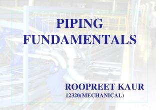 PIPING FUNDAMENTALS                                                   ROOPREET KAUR                      12320MECHANICAL