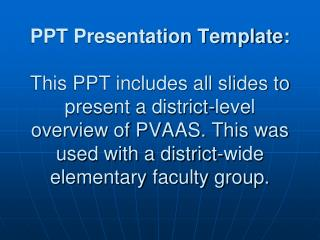 PPT Presentation Template:  This PPT includes all slides to present a district-level overview of PVAAS. This was used wi