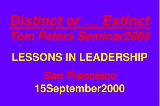 Distinct or   Extinct Tom Peters Seminar2000  LESSONS IN LEADERSHIP  San Francisco 15September2000