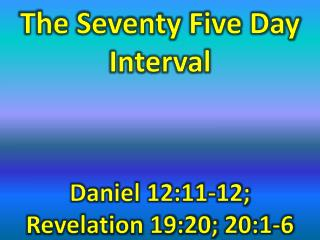 The Seventy Five Day Interval     Daniel 12:11-12;  Revelation 19:20; 20:1-6