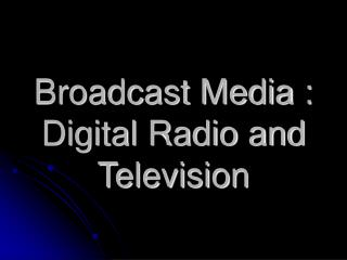 Broadcast Media : Digital Radio and Television