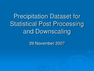 Precipitation Dataset for Statistical Post Processing  and Downscaling