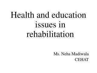 Health and education issues in rehabilitation   Ms. Neha Madiwala CEHAT