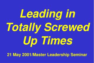 Leading in Totally Screwed Up Times  21 May 2001