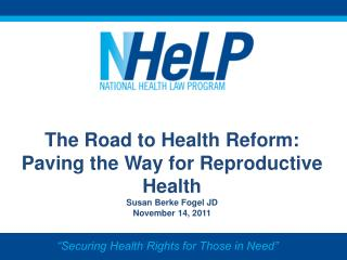 The Road to Health Reform: Paving the Way for Reproductive Health Susan Berke Fogel JD November 14, 2011