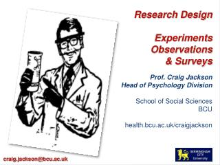Research Design  Experiments Observations  Surveys  Prof. Craig Jackson  Head of Psychology Division  School of Social S
