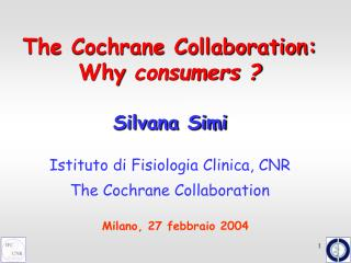 The Cochrane Collaboration: Why consumers   Silvana Simi    Istituto di Fisiologia Clinica, CNR   The Cochrane Collabora
