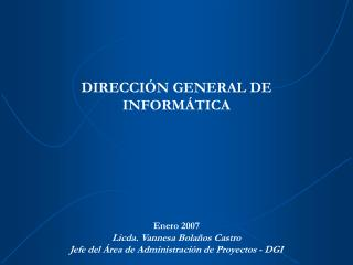 DIRECCI N GENERAL DE INFORM TICA       Enero 2007 Licda. Vannesa Bola os Castro Jefe del  rea de Administraci n de Proye