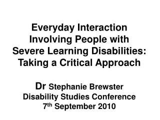 Everyday Interaction Involving People with Severe Learning Disabilities: Taking a Critical Approach  Dr Stephanie Brewst