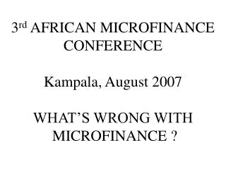 3rd AFRICAN MICROFINANCE CONFERENCE  Kampala, August 2007  WHAT S WRONG WITH  MICROFINANCE