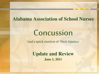 Alabama Association of School Nurses  Concussion and a quick mention of  Neck Injuries   Update and Review June 1, 2011