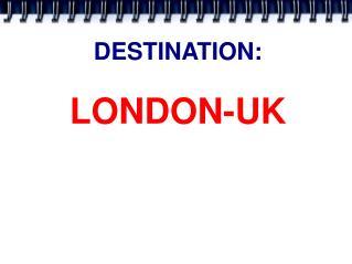 DESTINATION:  LONDON-UK