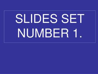 SLIDES SET NUMBER 1.