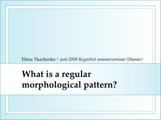 What is a regular morphological pattern