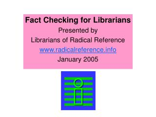 Fact Checking for Librarians Presented by  Librarians of Radical Reference radicalreference  January 2005