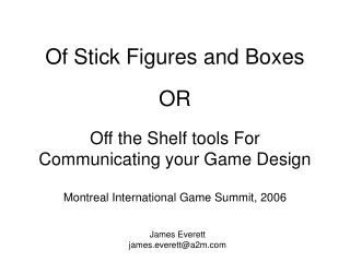 Of Stick Figures and Boxes  OR  Off the Shelf tools For  Communicating your Game Design  Montreal International Game Sum