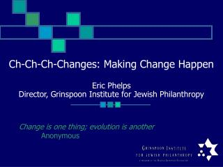Ch-Ch-Ch-Changes: Making Change Happen  Eric Phelps Director, Grinspoon Institute for Jewish Philanthropy