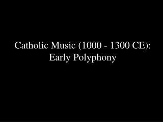 Catholic Music 1000 - 1300 CE: Early Polyphony