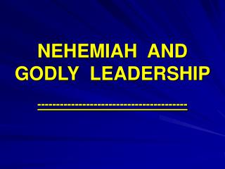 NEHEMIAH  AND GODLY  LEADERSHIP