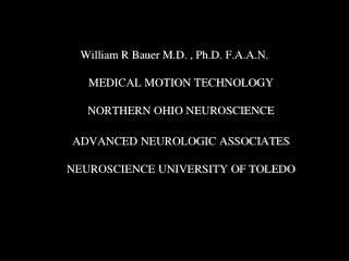William R Bauer M.D. , Ph.D. F.A.A.N.  MEDICAL MOTION TECHNOLOGY  NORTHERN OHIO NEUROSCIENCE  ADVANCED NEUROLOGIC ASSOCI