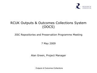 RCUK Outputs  Outcomes Collections System OOCS   JISC Repositories and Preservation Programme Meeting   7 May 2009     A