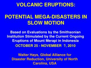 VOLCANIC ERUPTIONS:  POTENTIAL MEGA-DISASTERS IN SLOW MOTION