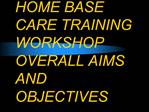 HOME BASE CARE TRAINING WORKSHOP OVERALL AIMS AND OBJECTIVES