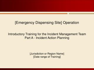 [Emergency Dispensing Site] Operation   Introductory Training for the Incident Management Team Part A - Incident Action