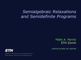 Semialgebraic Relaxations and Semidefinite Programs     Pablo A. Parrilo  ETH Z rich  control.ee.ethz.ch