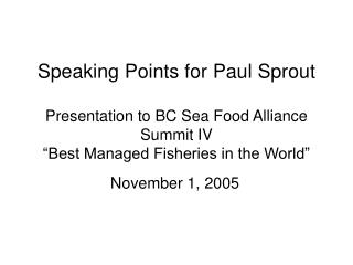 Speaking Points for Paul Sprout   Presentation to BC Sea Food Alliance Summit IV  Best Managed Fisheries in the World