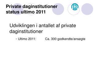 Private daginstitutioner  status ultimo 2011