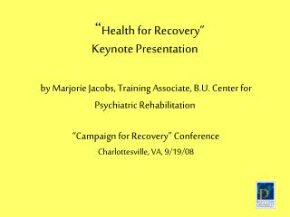 Health for Recovery   Keynote Presentation   by Marjorie Jacobs, Training Associate, B.U. Center for Psychiatric Rehabi