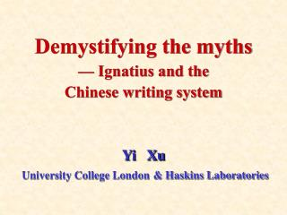 Demystifying the myths    Ignatius and the  Chinese writing system     Yi   Xu  University College London  Haskins Labor