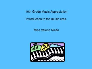 10th Grade Music Appreciation  Introduction to the music eras.   Miss Valerie Niese