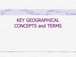 KEY GEOGRAPHICAL CONCEPTS and TERMS