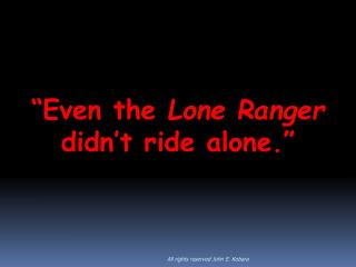 Even the Lone Ranger didn t ride alone.