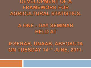 DEVELOPMENT OF A FRAMEWORK FOR AGRICULTURAL STATISTICS.  A ONE - DAY SEMINAR  HELD AT   IFSERAR, UNAAB, ABEOKUTA ON TUES