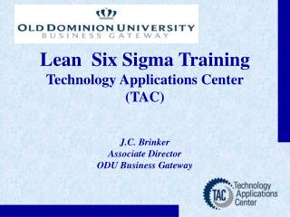 Lean  Six Sigma Training Technology Applications Center TAC   J.C. Brinker Associate Director ODU Business Gateway