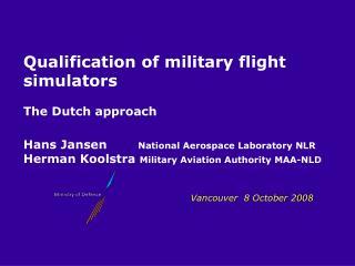 Qualification of military flight simulators  The Dutch approach   Hans Jansen   National Aerospace Laboratory NLR Herman