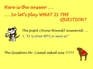 Here is the answer  .  . So let s play WHAT IS THE         QUESTION