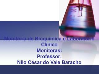 Monitoria de Bioqu mica e Laborat rio Cl nico Monitoras:  Professor: Nilo C sar do Vale Baracho