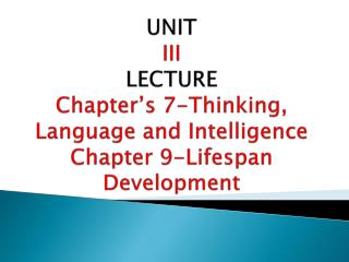 UNIT  III  LECTURE Chapter s 7-Thinking, Language and Intelligence Chapter 9-Lifespan Development